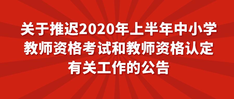 关于推迟2020年上半年中小学教师资格考试和教师资格认定有关工作的公告